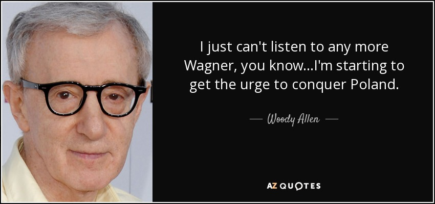 I just can't listen to any more Wagner, you know...I'm starting to get the urge to conquer Poland. - Woody Allen