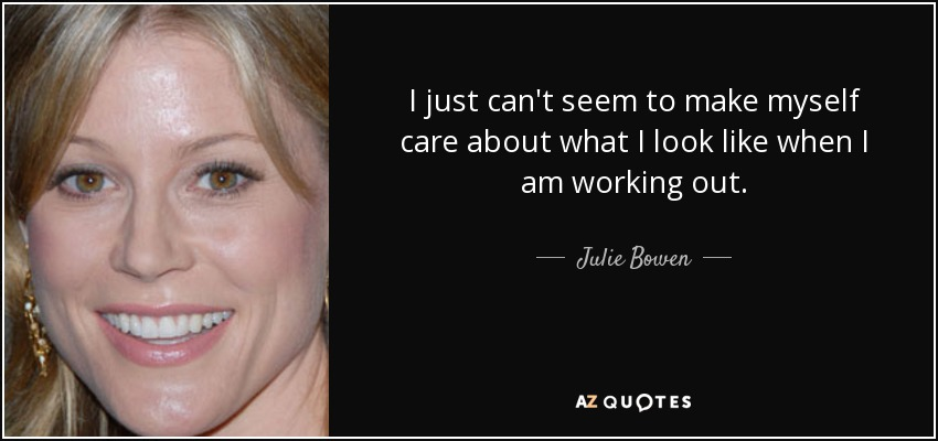 I just can't seem to make myself care about what I look like when I am working out. - Julie Bowen