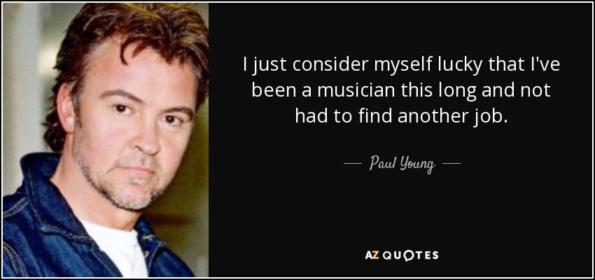 I just consider myself lucky that I've been a musician this long and not had to find another job. - Paul Young
