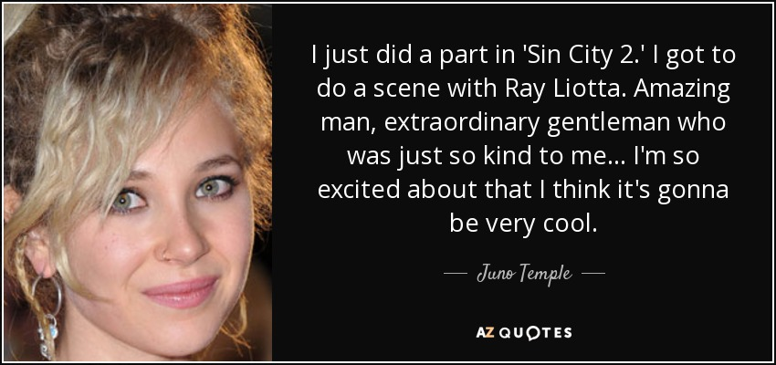 I just did a part in 'Sin City 2.' I got to do a scene with Ray Liotta. Amazing man, extraordinary gentleman who was just so kind to me... I'm so excited about that I think it's gonna be very cool. - Juno Temple