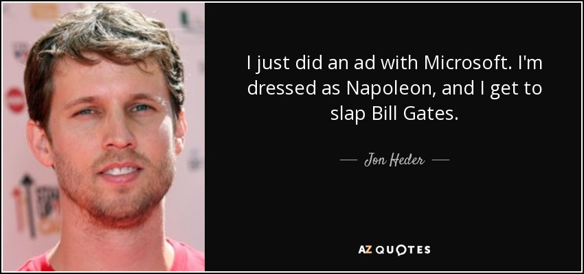 I just did an ad with Microsoft. I'm dressed as Napoleon, and I get to slap Bill Gates. - Jon Heder