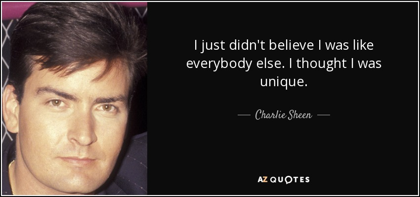 I just didn't believe I was like everybody else. I thought I was unique. - Charlie Sheen