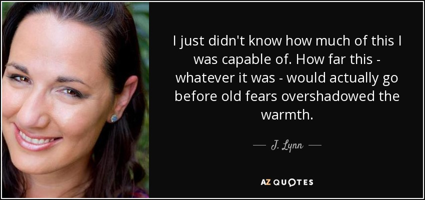 I just didn't know how much of this I was capable of. How far this - whatever it was - would actually go before old fears overshadowed the warmth. - J. Lynn