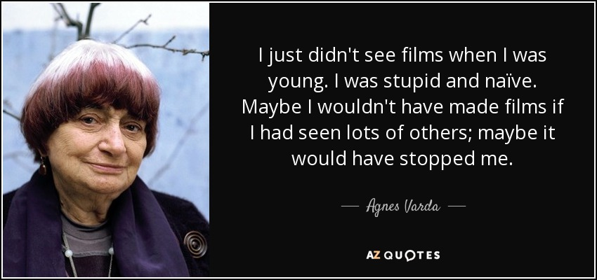 I just didn't see films when I was young. I was stupid and naïve. Maybe I wouldn't have made films if I had seen lots of others; maybe it would have stopped me. - Agnes Varda