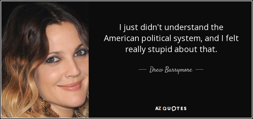 I just didn't understand the American political system, and I felt really stupid about that. - Drew Barrymore