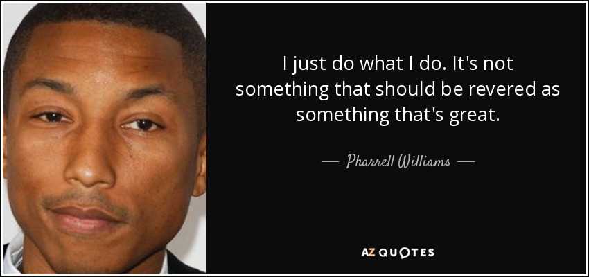 I just do what I do. It's not something that should be revered as something that's great. - Pharrell Williams