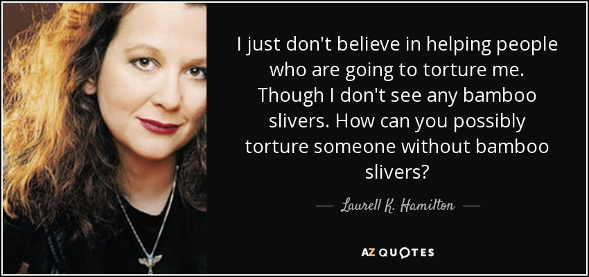 I just don't believe in helping people who are going to torture me. Though I don't see any bamboo slivers. How can you possibly torture someone without bamboo slivers? - Laurell K. Hamilton