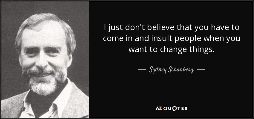 I just don't believe that you have to come in and insult people when you want to change things. - Sydney Schanberg