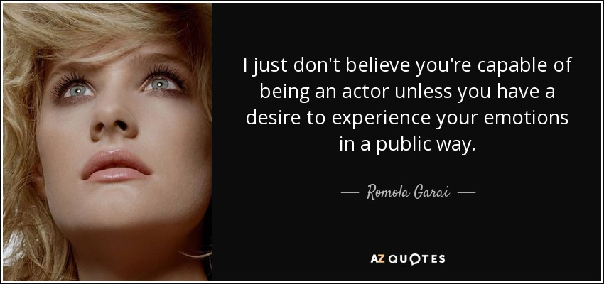 I just don't believe you're capable of being an actor unless you have a desire to experience your emotions in a public way. - Romola Garai