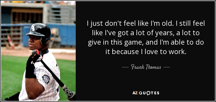 I just don't feel like I'm old. I still feel like I've got a lot of years, a lot to give in this game, and I'm able to do it because I love to work. - Frank Thomas