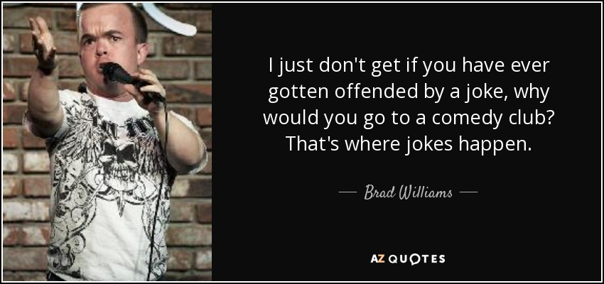 I just don't get if you have ever gotten offended by a joke, why would you go to a comedy club? That's where jokes happen. - Brad Williams