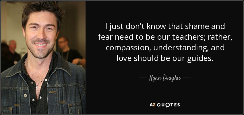 I just don't know that shame and fear need to be our teachers; rather, compassion, understanding, and love should be our guides. - Kyan Douglas
