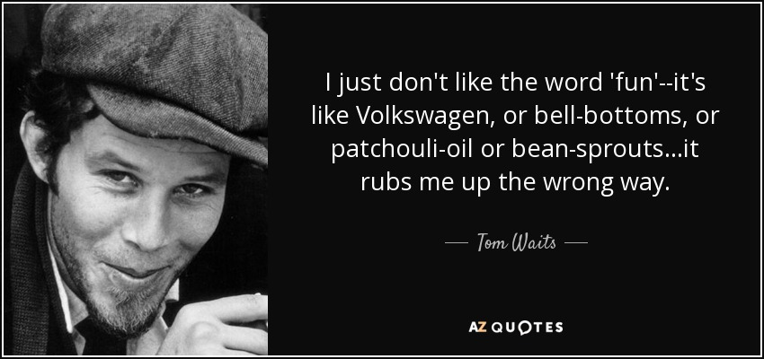 I just don't like the word 'fun'--it's like Volkswagen, or bell-bottoms, or patchouli-oil or bean-sprouts...it rubs me up the wrong way. - Tom Waits