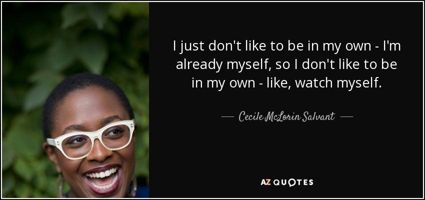 I just don't like to be in my own - I'm already myself, so I don't like to be in my own - like, watch myself. - Cecile McLorin Salvant