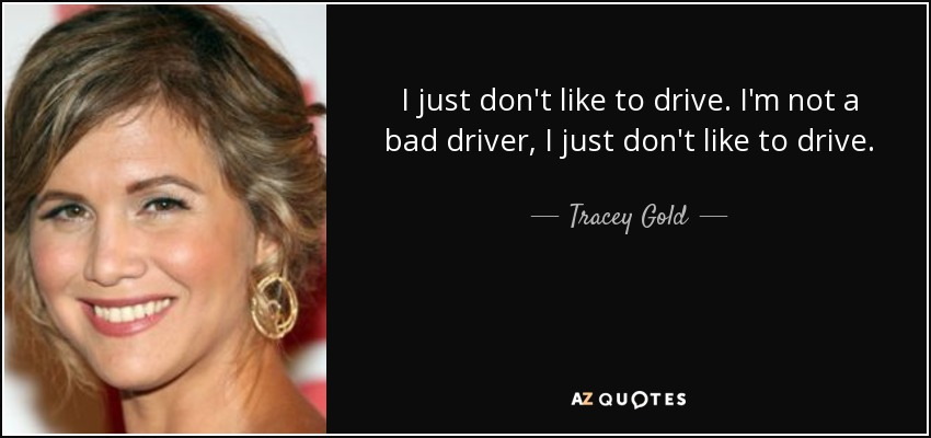 I just don't like to drive. I'm not a bad driver, I just don't like to drive. - Tracey Gold