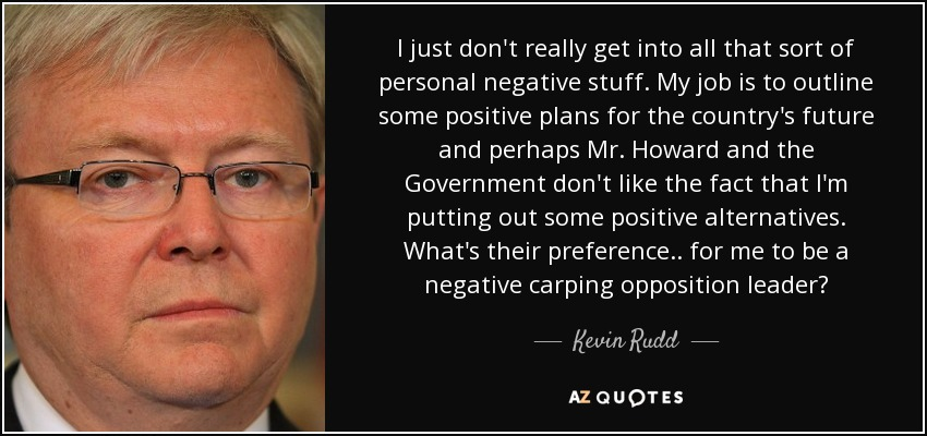 I just don't really get into all that sort of personal negative stuff. My job is to outline some positive plans for the country's future and perhaps Mr. Howard and the Government don't like the fact that I'm putting out some positive alternatives. What's their preference.. for me to be a negative carping opposition leader? - Kevin Rudd