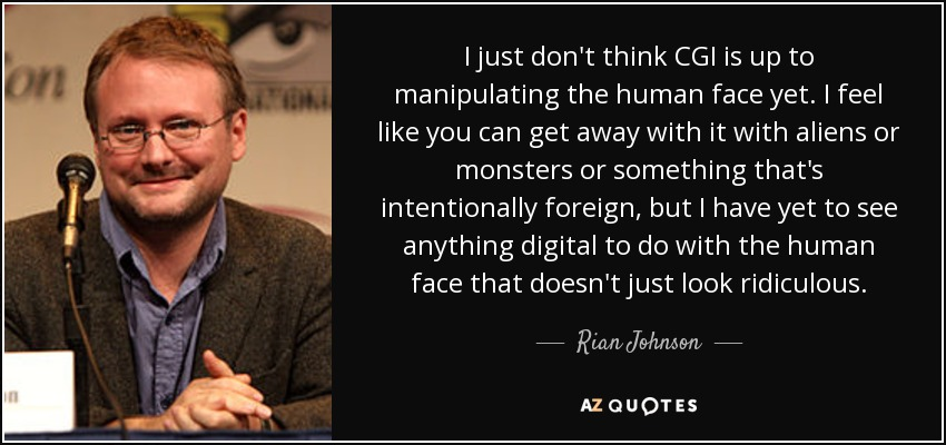 I just don't think CGI is up to manipulating the human face yet. I feel like you can get away with it with aliens or monsters or something that's intentionally foreign, but I have yet to see anything digital to do with the human face that doesn't just look ridiculous. - Rian Johnson