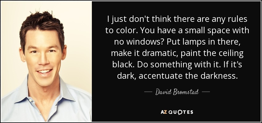 I just don't think there are any rules to color. You have a small space with no windows? Put lamps in there, make it dramatic, paint the ceiling black. Do something with it. If it's dark, accentuate the darkness. - David Bromstad