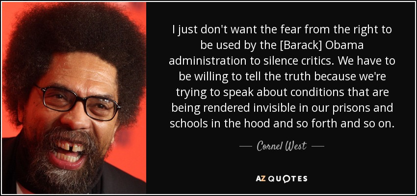 I just don't want the fear from the right to be used by the [Barack] Obama administration to silence critics. We have to be willing to tell the truth because we're trying to speak about conditions that are being rendered invisible in our prisons and schools in the hood and so forth and so on. - Cornel West