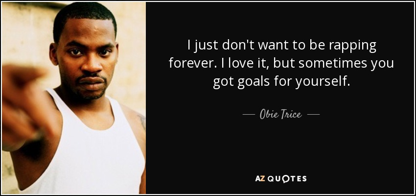 I just don't want to be rapping forever. I love it, but sometimes you got goals for yourself. - Obie Trice