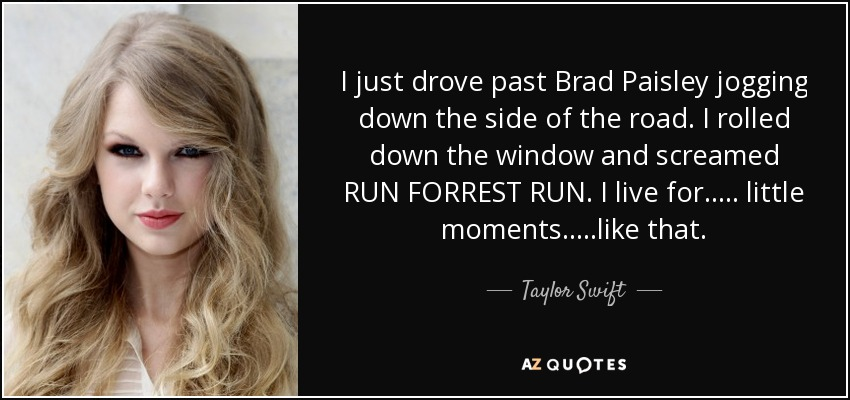 I just drove past Brad Paisley jogging down the side of the road. I rolled down the window and screamed RUN FORREST RUN. I live for….. little moments…..like that. - Taylor Swift