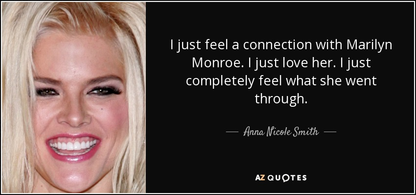 I just feel a connection with Marilyn Monroe. I just love her. I just completely feel what she went through. - Anna Nicole Smith