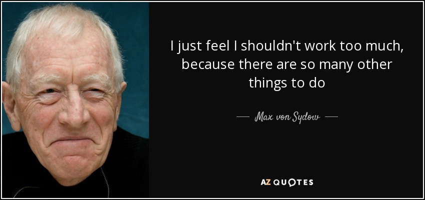 I just feel I shouldn't work too much, because there are so many other things to do - Max von Sydow