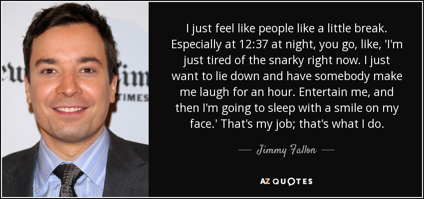 I just feel like people like a little break. Especially at 12:37 at night, you go, like, 'I'm just tired of the snarky right now. I just want to lie down and have somebody make me laugh for an hour. Entertain me, and then I'm going to sleep with a smile on my face.' That's my job; that's what I do. - Jimmy Fallon
