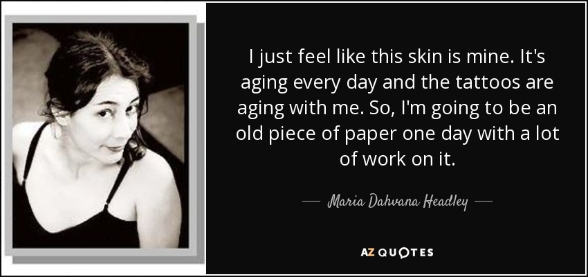 I just feel like this skin is mine. It's aging every day and the tattoos are aging with me. So, I'm going to be an old piece of paper one day with a lot of work on it. - Maria Dahvana Headley
