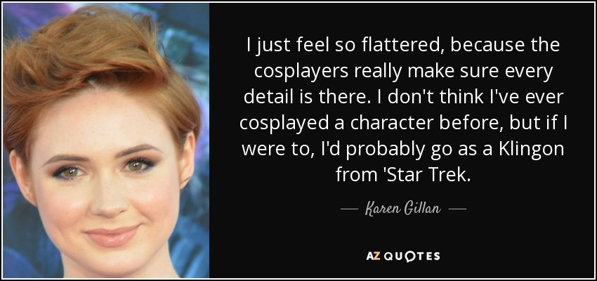 I just feel so flattered, because the cosplayers really make sure every detail is there. I don't think I've ever cosplayed a character before, but if I were to, I'd probably go as a Klingon from 'Star Trek. - Karen Gillan