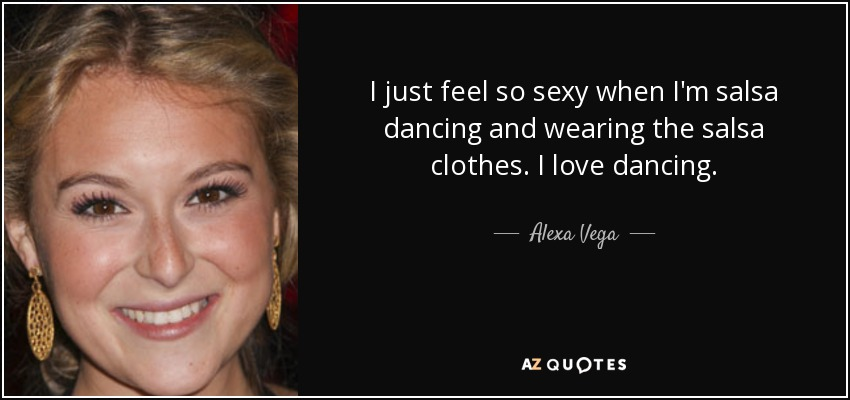 I just feel so sexy when I'm salsa dancing and wearing the salsa clothes. I love dancing. - Alexa Vega