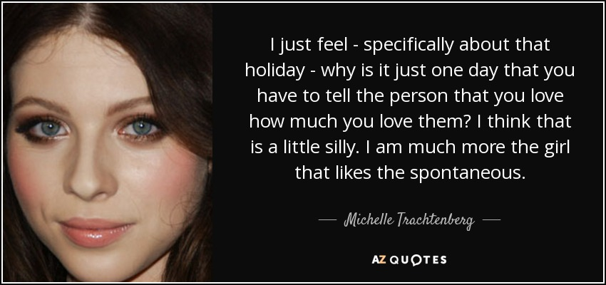 I just feel - specifically about that holiday - why is it just one day that you have to tell the person that you love how much you love them? I think that is a little silly. I am much more the girl that likes the spontaneous. - Michelle Trachtenberg