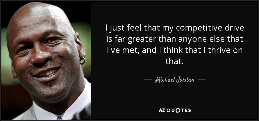 I just feel that my competitive drive is far greater than anyone else that I've met, and I think that I thrive on that. - Michael Jordan