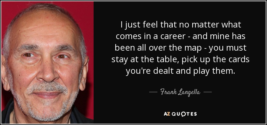 I just feel that no matter what comes in a career - and mine has been all over the map - you must stay at the table, pick up the cards you're dealt and play them. - Frank Langella