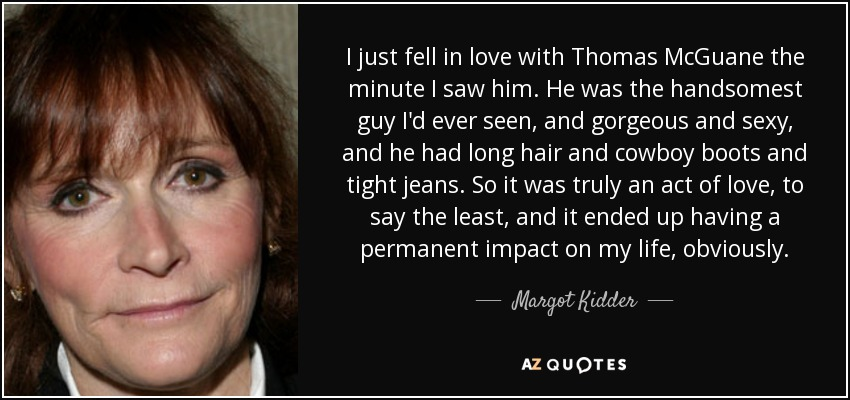 I just fell in love with Thomas McGuane the minute I saw him. He was the handsomest guy I'd ever seen, and gorgeous and sexy, and he had long hair and cowboy boots and tight jeans. So it was truly an act of love, to say the least, and it ended up having a permanent impact on my life, obviously. - Margot Kidder