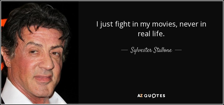 I just fight in my movies, never in real life. - Sylvester Stallone