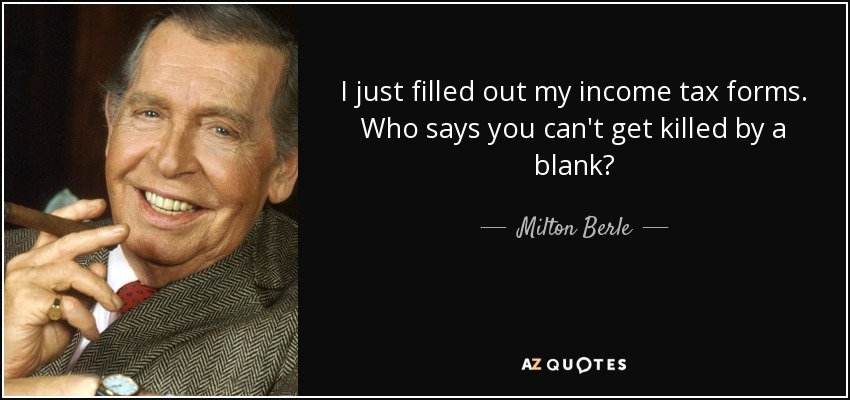 I just filled out my income tax forms. Who says you can't get killed by a blank? - Milton Berle