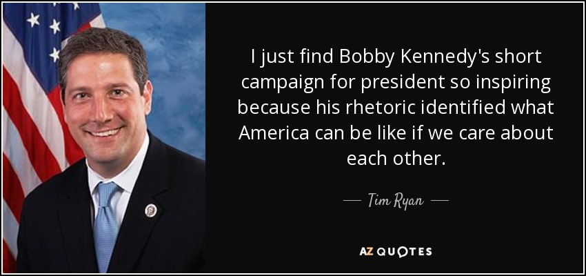 I just find Bobby Kennedy's short campaign for president so inspiring because his rhetoric identified what America can be like if we care about each other. - Tim Ryan