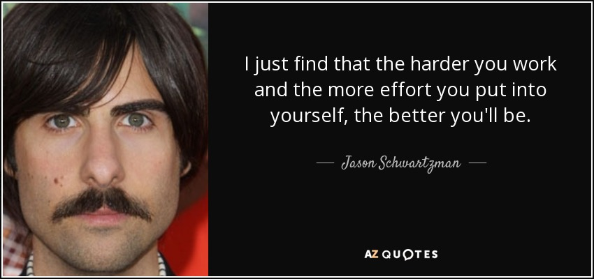 I just find that the harder you work and the more effort you put into yourself, the better you'll be. - Jason Schwartzman