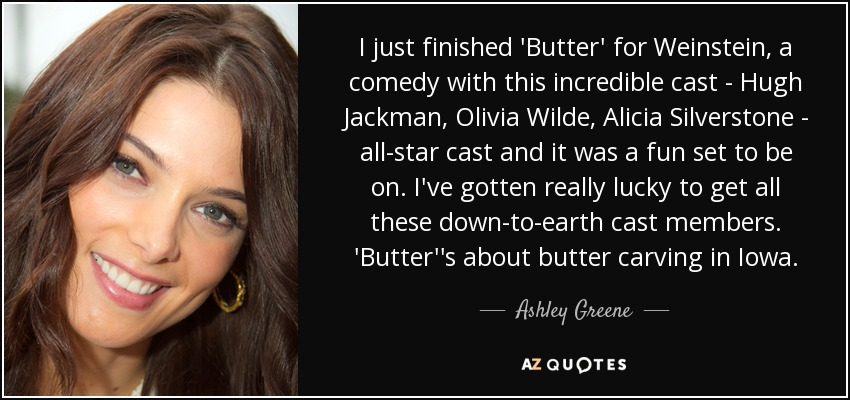 I just finished 'Butter' for Weinstein, a comedy with this incredible cast - Hugh Jackman, Olivia Wilde, Alicia Silverstone - all-star cast and it was a fun set to be on. I've gotten really lucky to get all these down-to-earth cast members. 'Butter''s about butter carving in Iowa. - Ashley Greene