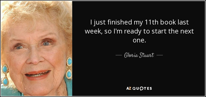 I just finished my 11th book last week, so I'm ready to start the next one. - Gloria Stuart
