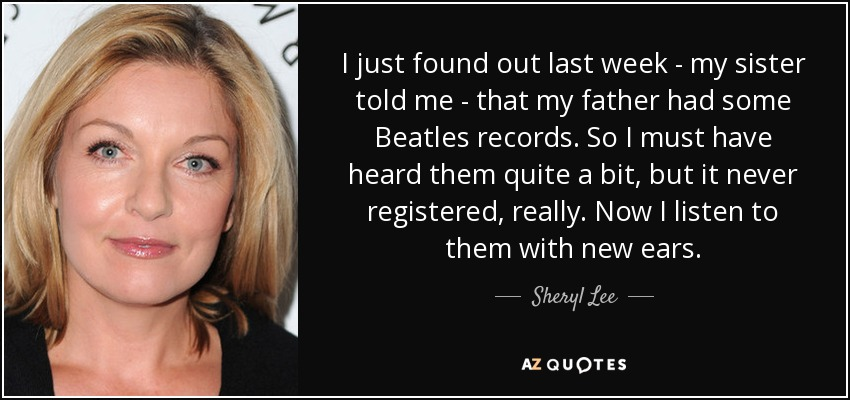 I just found out last week - my sister told me - that my father had some Beatles records. So I must have heard them quite a bit, but it never registered, really. Now I listen to them with new ears. - Sheryl Lee