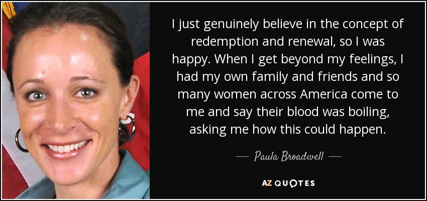 I just genuinely believe in the concept of redemption and renewal, so I was happy. When I get beyond my feelings, I had my own family and friends and so many women across America come to me and say their blood was boiling, asking me how this could happen. - Paula Broadwell