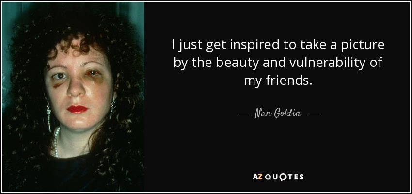 I just get inspired to take a picture by the beauty and vulnerability of my friends. - Nan Goldin