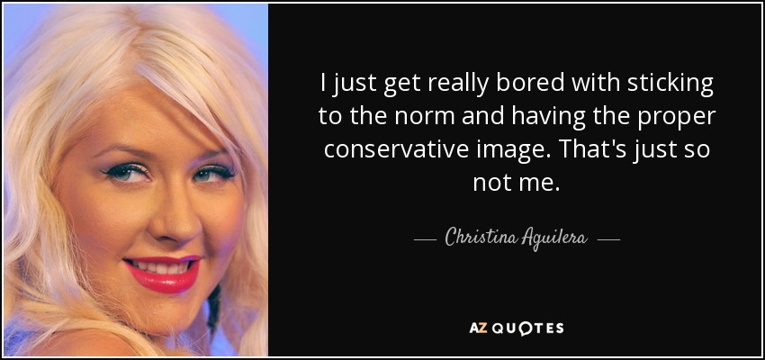 I just get really bored with sticking to the norm and having the proper conservative image. That's just so not me. - Christina Aguilera