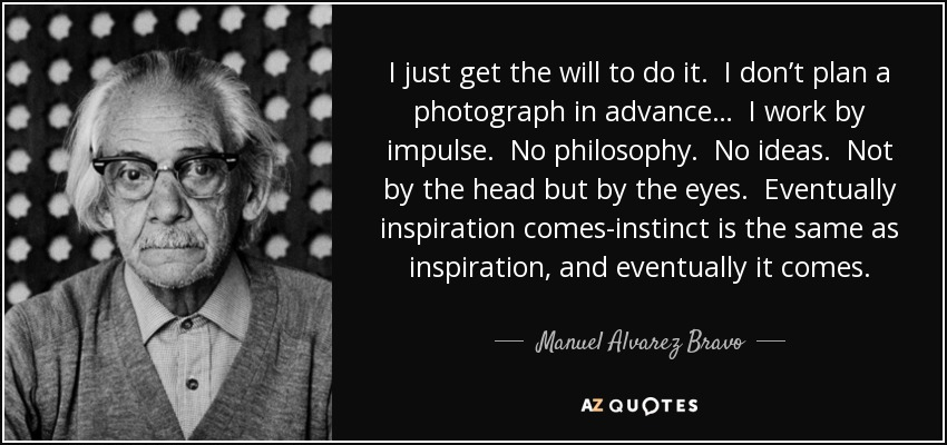 I just get the will to do it. I don't plan a photograph in advance… I work by impulse. No philosophy. No ideas. Not by the head but by the eyes. Eventually inspiration comes-instinct is the same as inspiration, and eventually it comes. - Manuel Alvarez Bravo