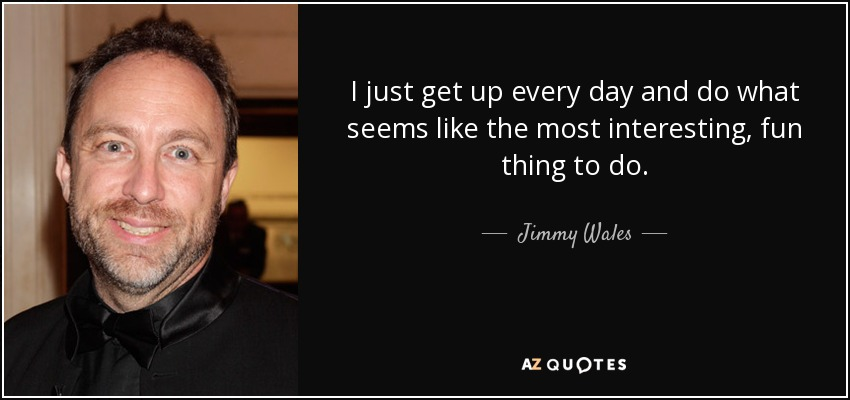 I just get up every day and do what seems like the most interesting, fun thing to do. - Jimmy Wales