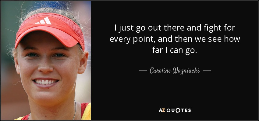 I just go out there and fight for every point, and then we see how far I can go. - Caroline Wozniacki