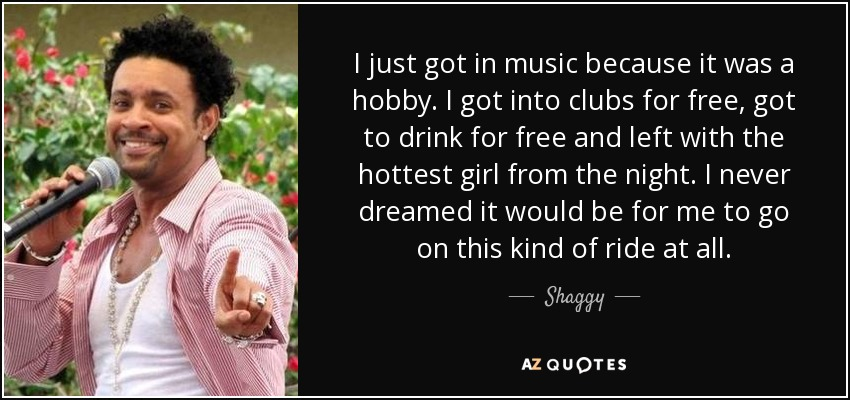 I just got in music because it was a hobby. I got into clubs for free, got to drink for free and left with the hottest girl from the night. I never dreamed it would be for me to go on this kind of ride at all. - Shaggy