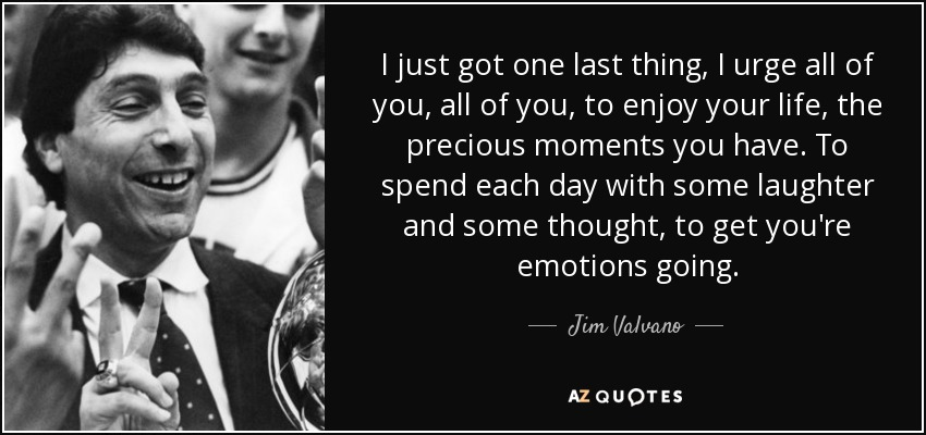 I just got one last thing, I urge all of you, all of you, to enjoy your life, the precious moments you have. To spend each day with some laughter and some thought, to get you're emotions going. - Jim Valvano